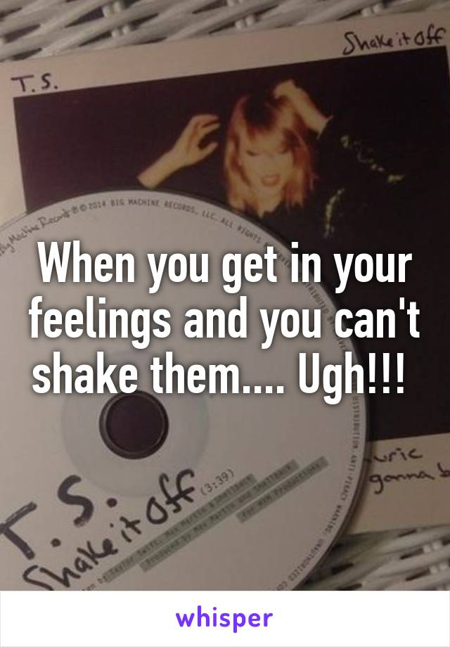 When you get in your feelings and you can't shake them.... Ugh!!!