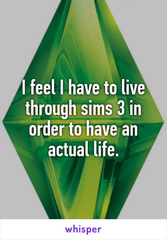 I feel I have to live through sims 3 in order to have an actual life.