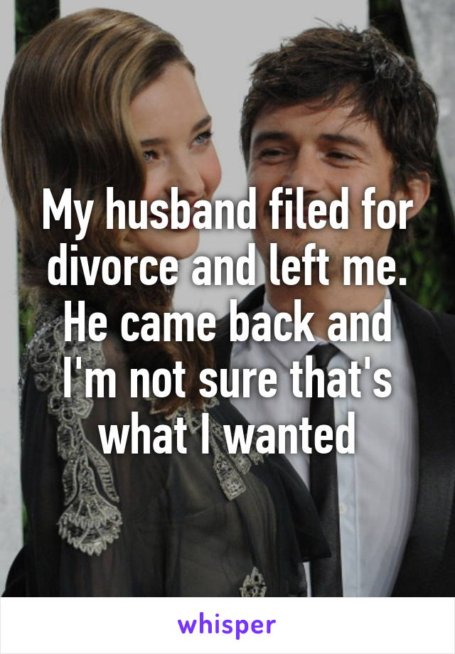 My husband filed for divorce and left me. He came back and I'm not sure that's what I wanted