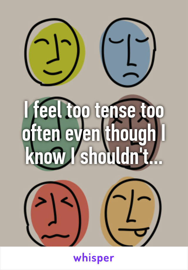 I feel too tense too often even though I know I shouldn't...