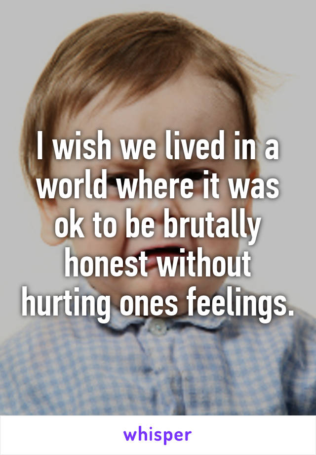 I wish we lived in a world where it was ok to be brutally honest without hurting ones feelings.