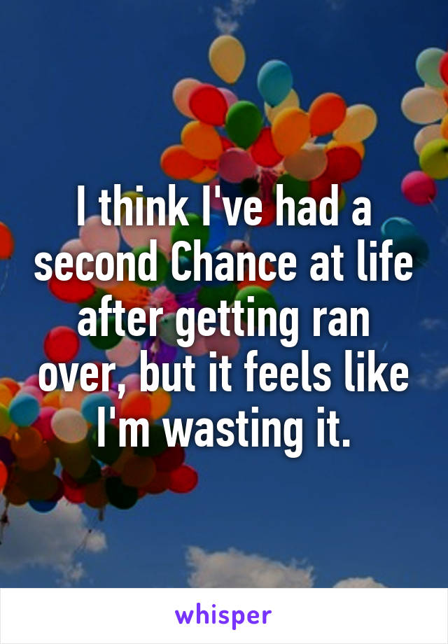 I think I've had a second Chance at life after getting ran over, but it feels like I'm wasting it.