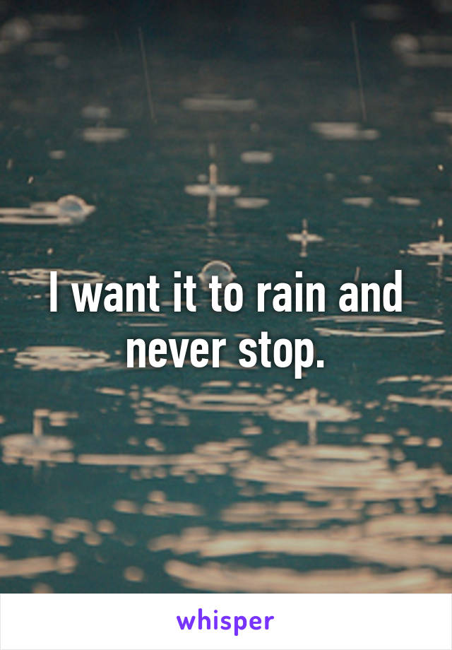 I want it to rain and never stop.