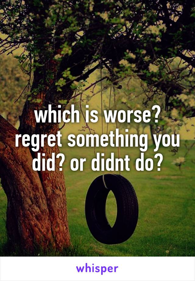 which is worse? regret something you did? or didnt do?