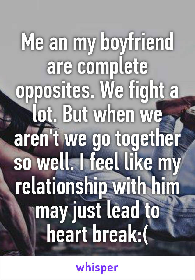 Me an my boyfriend are complete opposites. We fight a lot. But when we aren't we go together so well. I feel like my relationship with him may just lead to heart break:(