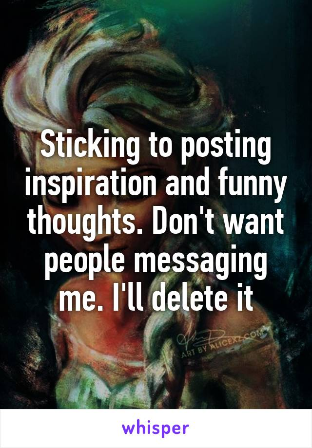Sticking to posting inspiration and funny thoughts. Don't want people messaging me. I'll delete it