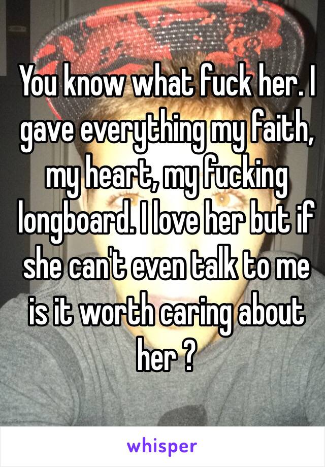 You know what fuck her. I gave everything my faith, my heart, my fucking longboard. I love her but if she can't even talk to me is it worth caring about her ?