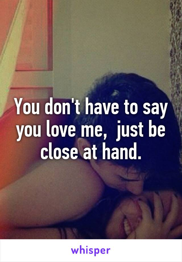 You don't have to say you love me,  just be close at hand.