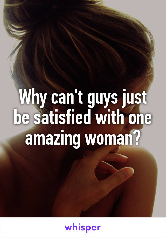 Why can't guys just be satisfied with one amazing woman?