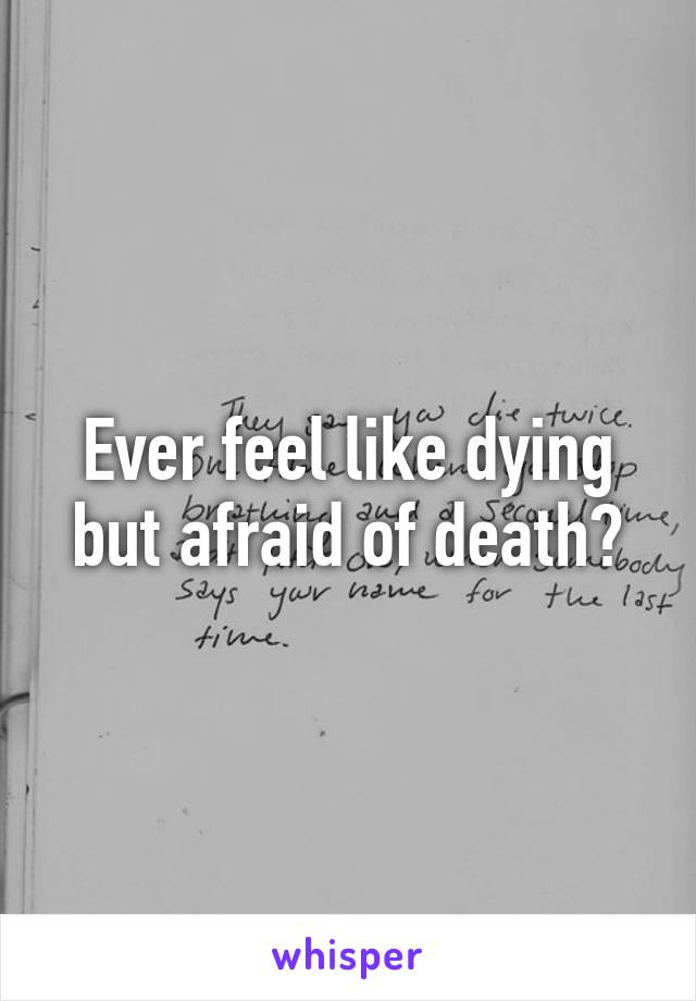 Ever feel like dying but afraid of death?