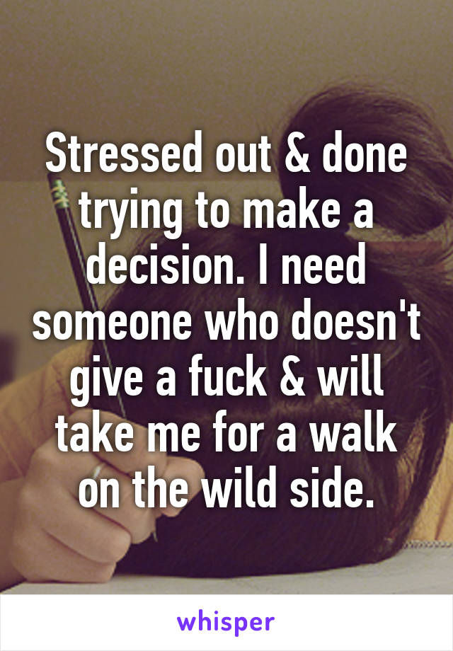 Stressed out & done trying to make a decision. I need someone who doesn't give a fuck & will take me for a walk on the wild side.