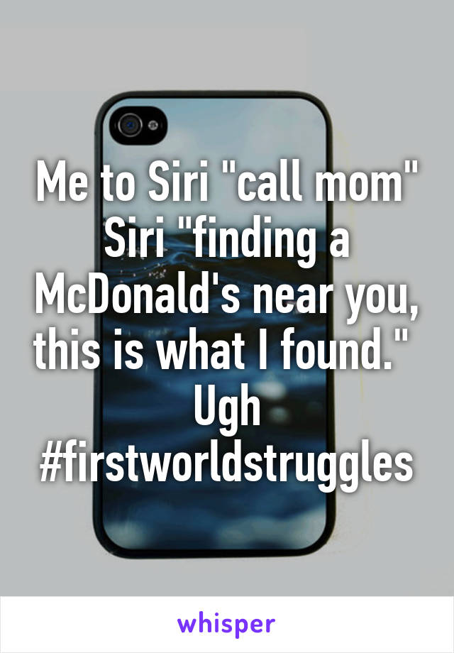 """Me to Siri """"call mom"""" Siri """"finding a McDonald's near you, this is what I found.""""  Ugh #firstworldstruggles"""