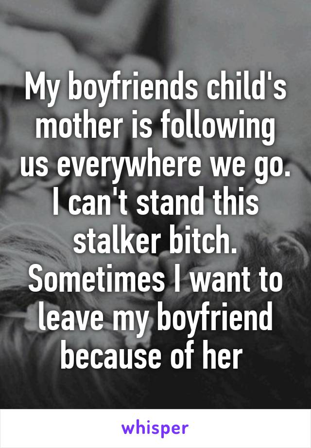 My boyfriends child's mother is following us everywhere we go. I can't stand this stalker bitch. Sometimes I want to leave my boyfriend because of her