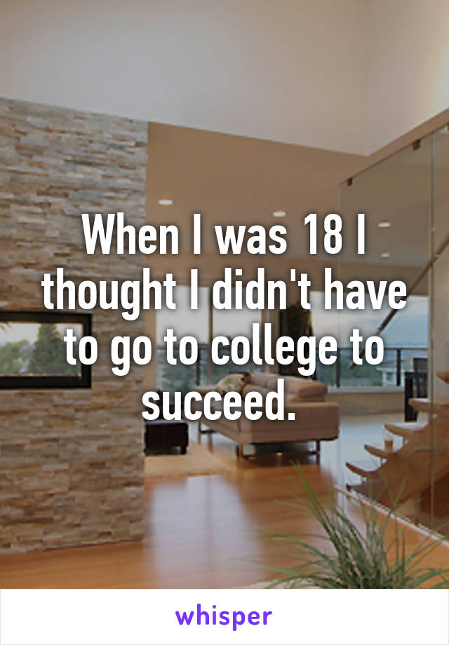 When I was 18 I thought I didn't have to go to college to succeed.