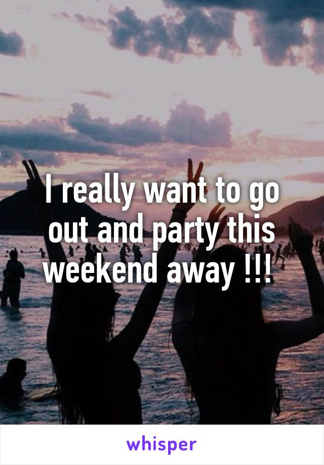I really want to go out and party this weekend away !!!