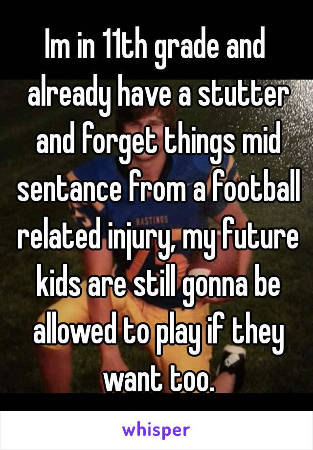 Im in 11th grade and already have a stutter and forget things mid sentance from a football related injury, my future kids are still gonna be allowed to play if they want too.