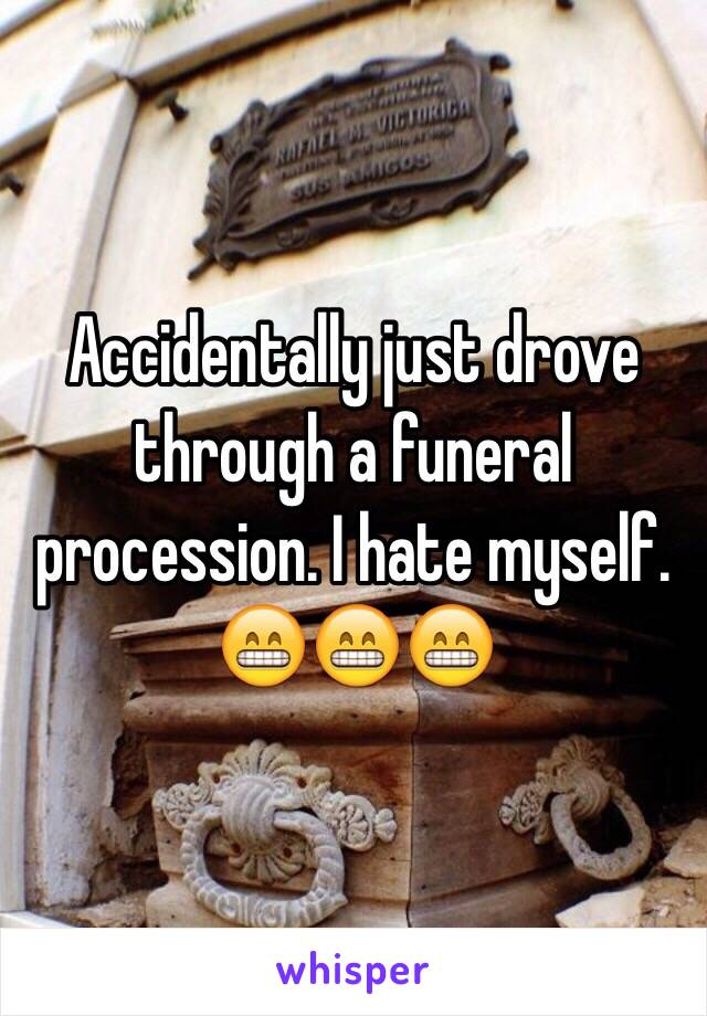 Accidentally just drove through a funeral procession. I hate myself. 😁😁😁