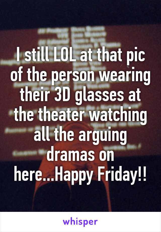 I still LOL at that pic of the person wearing their 3D glasses at the theater watching all the arguing dramas on here...Happy Friday!!