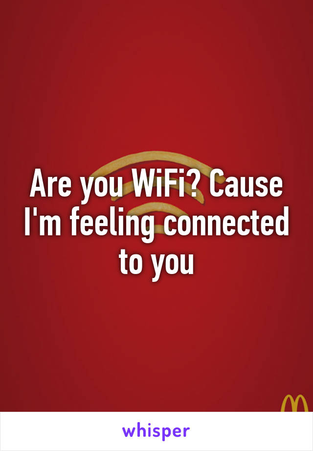 Are you WiFi? Cause I'm feeling connected to you
