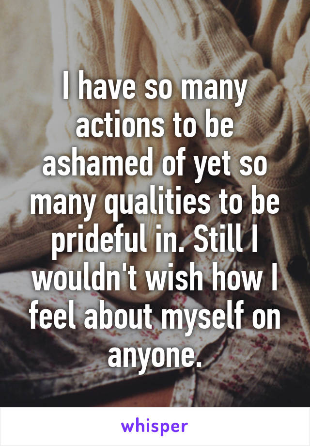 I have so many actions to be ashamed of yet so many qualities to be prideful in. Still I wouldn't wish how I feel about myself on anyone.