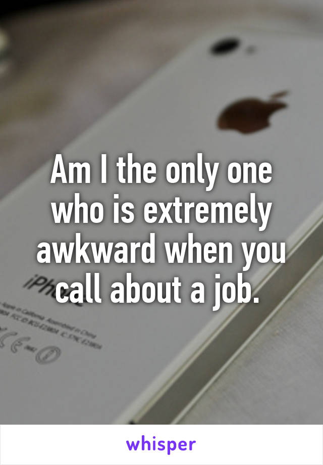 Am I the only one who is extremely awkward when you call about a job.