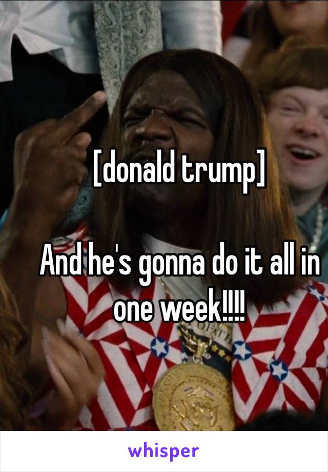 [donald trump]  And he's gonna do it all in one week!!!!