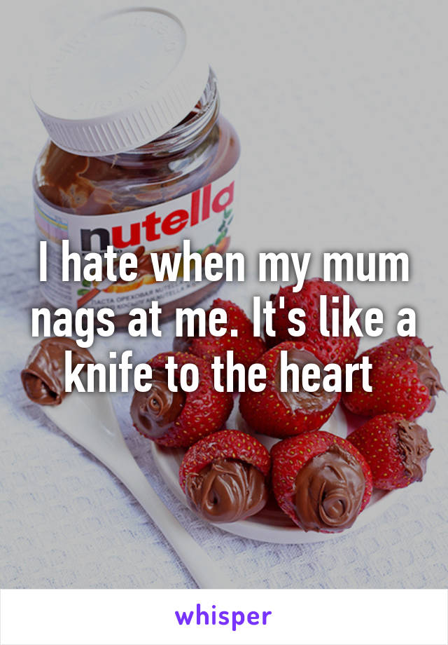 I hate when my mum nags at me. It's like a knife to the heart