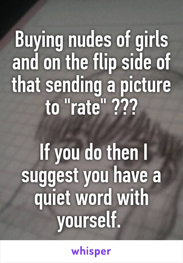 "Buying nudes of girls and on the flip side of that sending a picture to ""rate"" ???   If you do then I suggest you have a quiet word with yourself."