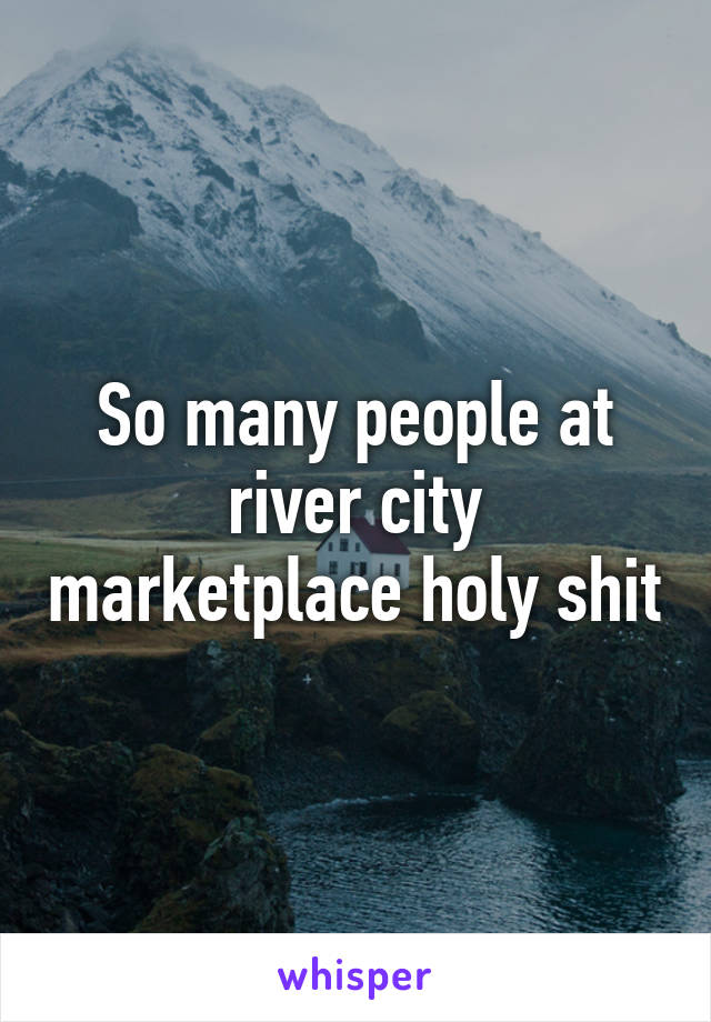 So many people at river city marketplace holy shit