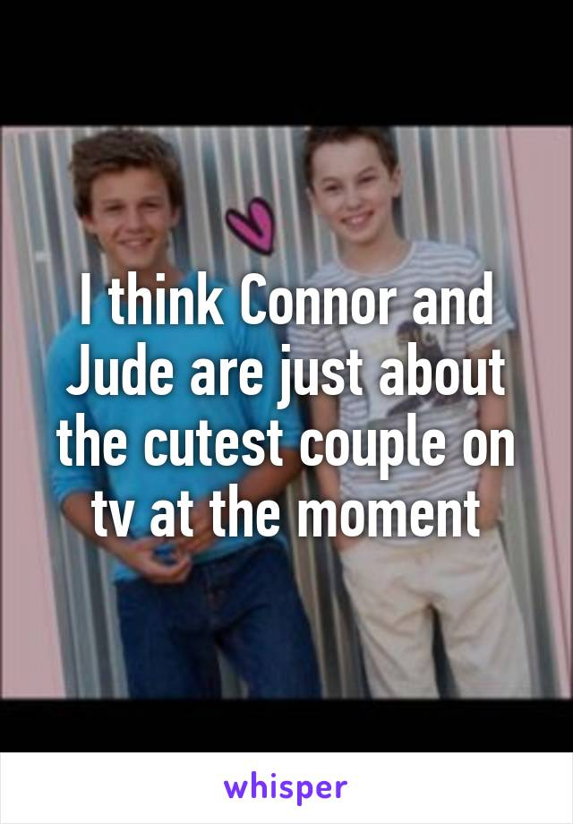 I think Connor and Jude are just about the cutest couple on tv at the moment