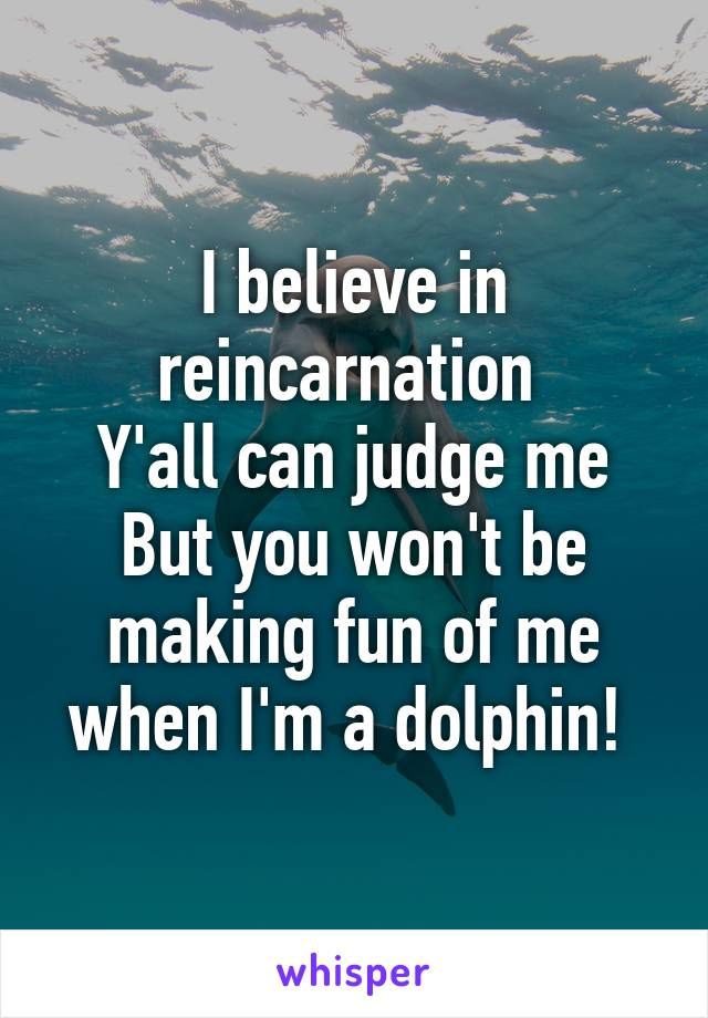 I believe in reincarnation  Y'all can judge me But you won't be making fun of me when I'm a dolphin!