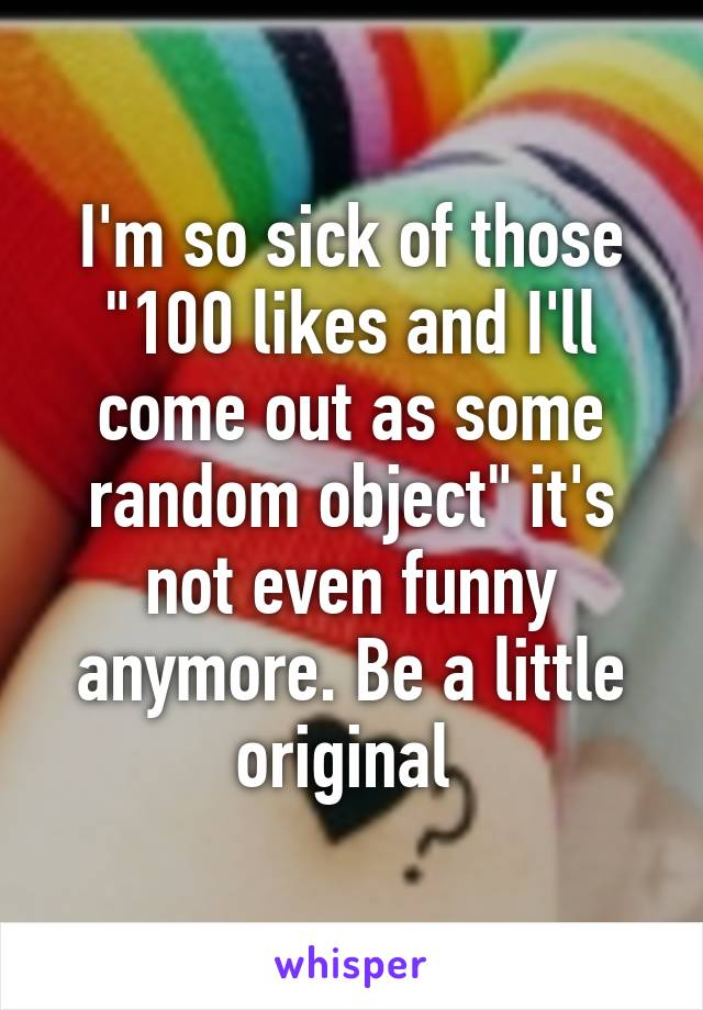 """I'm so sick of those """"100 likes and I'll come out as some random object"""" it's not even funny anymore. Be a little original"""