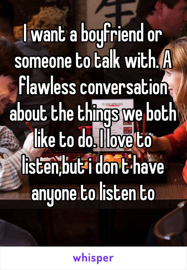 I want a boyfriend or someone to talk with. A flawless conversation about the things we both like to do. I love to listen,but i don t have anyone to listen to