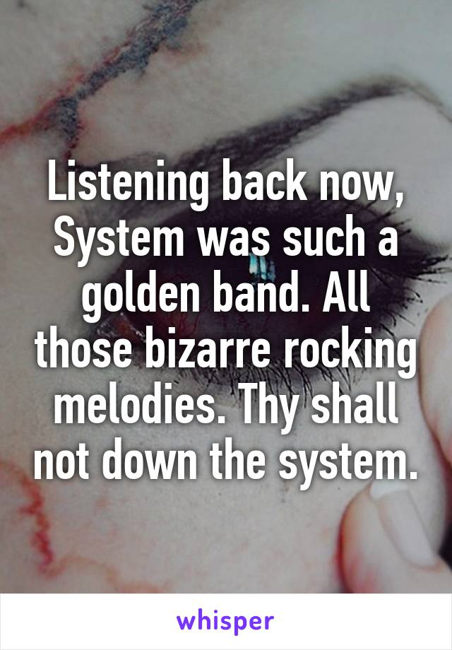 Listening back now, System was such a golden band. All those bizarre rocking melodies. Thy shall not down the system.