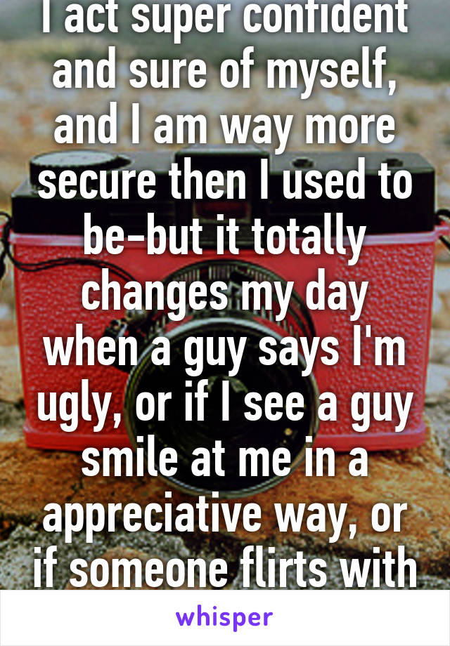 I act super confident and sure of myself, and I am way more secure then I used to be-but it totally changes my day when a guy says I'm ugly, or if I see a guy smile at me in a appreciative way, or if someone flirts with me.
