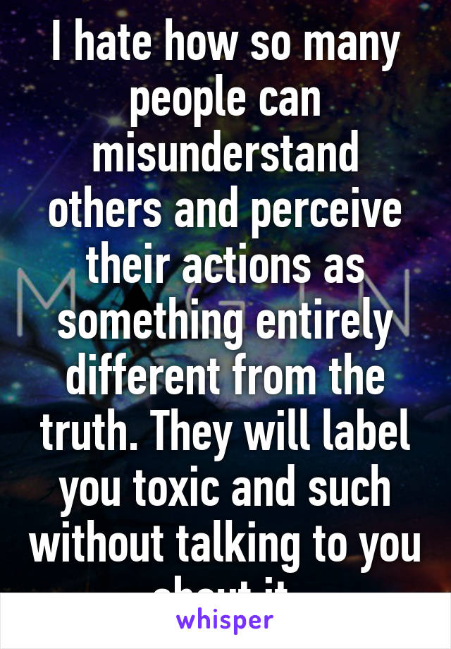 I hate how so many people can misunderstand others and perceive their actions as something entirely different from the truth. They will label you toxic and such without talking to you about it.