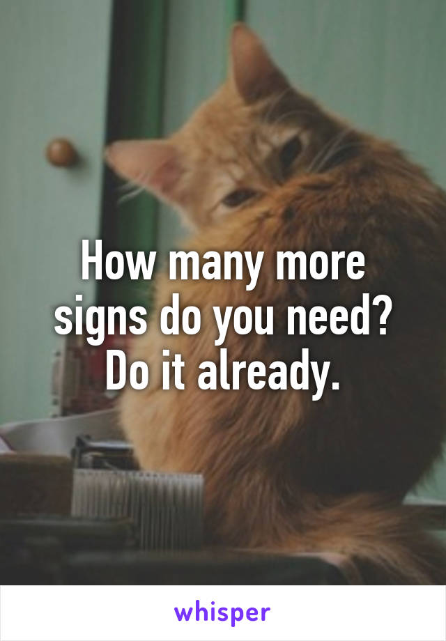 How many more signs do you need? Do it already.