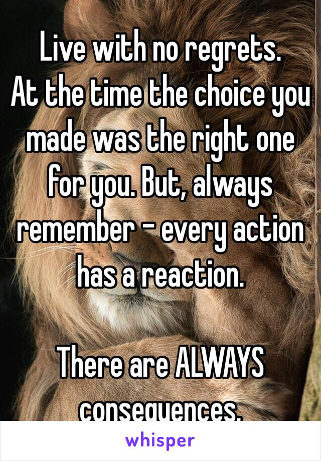 Live with no regrets.  At the time the choice you made was the right one for you. But, always remember - every action has a reaction.   There are ALWAYS consequences.