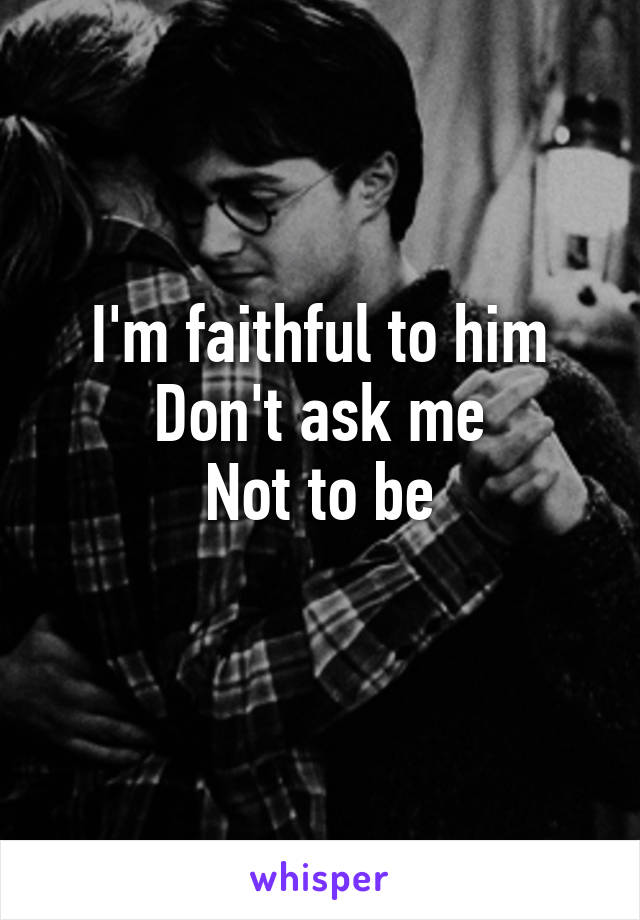 I'm faithful to him Don't ask me Not to be