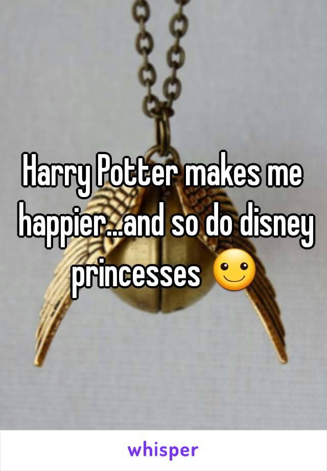 Harry Potter makes me happier...and so do disney princesses ☺