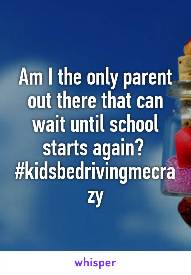 Am I the only parent out there that can wait until school starts again?  #kidsbedrivingmecrazy