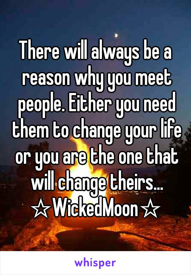There will always be a reason why you meet people. Either you need them to change your life or you are the one that will change theirs... ☆WickedMoon☆