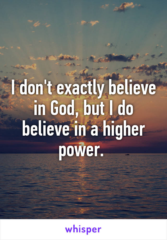 I don't exactly believe in God, but I do believe in a higher power.