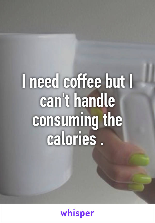 I need coffee but I can't handle consuming the calories .