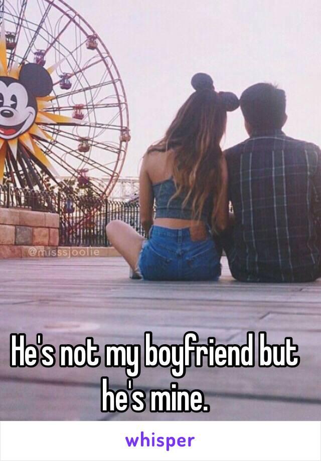 He's not my boyfriend but he's mine.