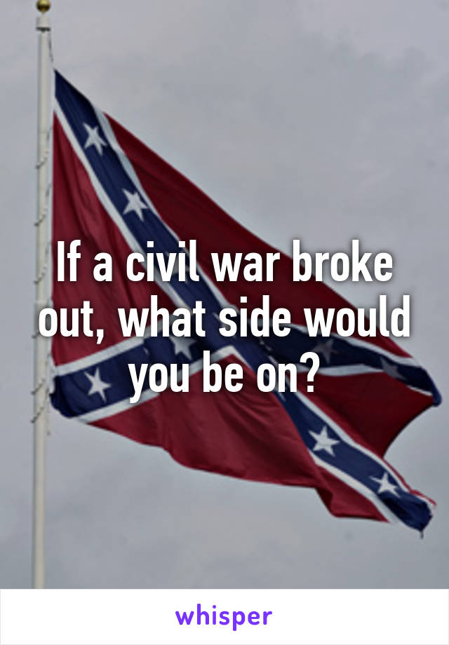 If a civil war broke out, what side would you be on?