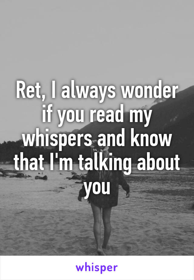 Ret, I always wonder if you read my whispers and know that I'm talking about you