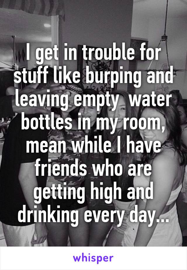 I get in trouble for stuff like burping and leaving empty  water bottles in my room, mean while I have friends who are getting high and drinking every day...