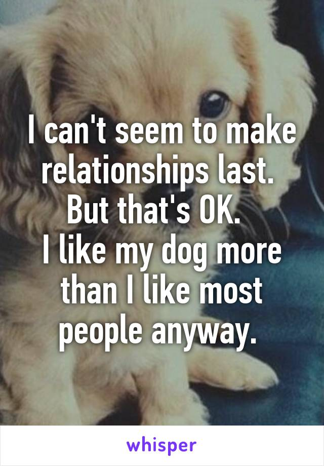 I can't seem to make relationships last.  But that's OK.   I like my dog more than I like most people anyway.