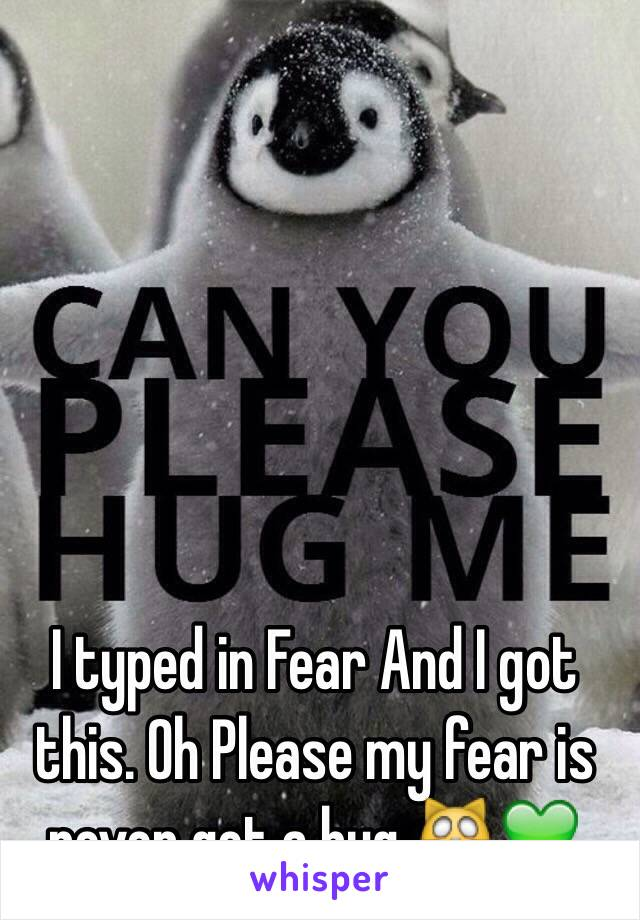 I typed in Fear And I got this. Oh Please my fear is never get a hug 🙀💚